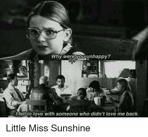 Little Miss Sunshine: Why were you unhappy?  I fell in love with someone who didn't love me back Little Miss Sunshine