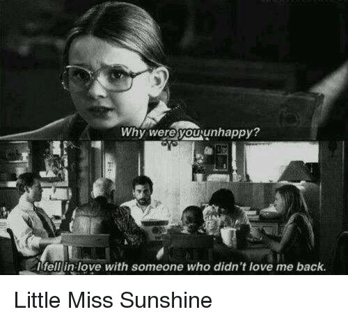 Little Miss Sunshine: Why were you unhappy?  I fell in love with someone who didn't love me back. Little Miss Sunshine