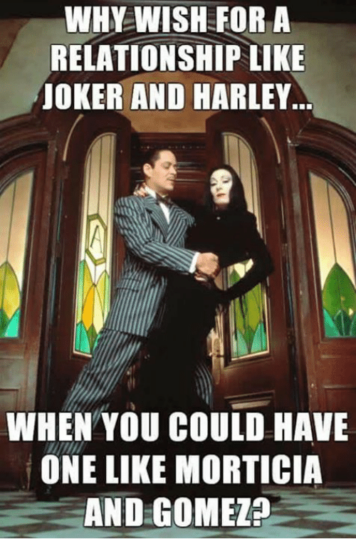 memes: WHY WISH FOR A  RELATIONSHIP LIKE  JOKER AND HARLEY  WHEN YOU COULD HAVE  ONE LIKE MORTICIA  AND GOMEL?