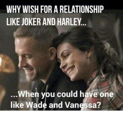 Joker And Harley: WHY WISH FOR A RELATIONSHIP  LIKE JOKER AND HARLEY..  When you could have one  like Wade and Vangssa?  like Wade and Vanessa?