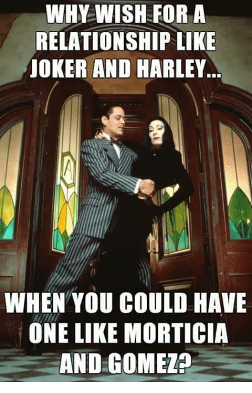 Joker And Harley: WHY WISH FOR A  RELATIONSHIP LIKE  JOKER AND HARLEY  WHEN YOU COULD HAVE  ONE LIKE MORTICIA  AND GOMEZ?