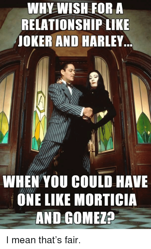 Joker And Harley: WHY WISH FOR A  RELATIONSHIP LIKE  JOKER AND HARLEY  WHEN YOU COULD HAVE  ONE LIKE MORTICIA  AND GOMEZ? <p>I mean that&rsquo;s fair.</p>