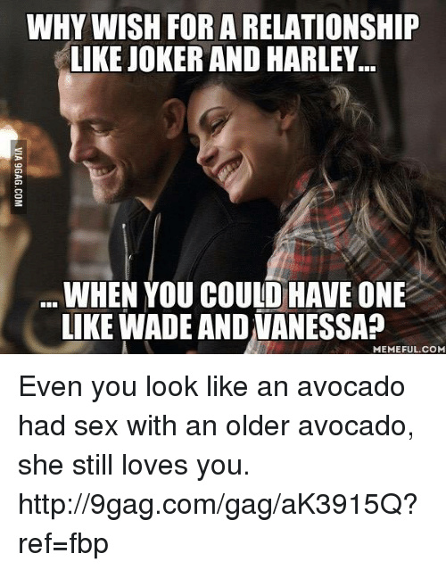 Joker And Harley: WHY WISH FOR A RELATIONSHIP  LIKE JOKER AND HARLEY  WHEN YOU COULD HAVE ONE  LIKE WADEANDUANESSAP  MEMEFUL COM Even you look like an avocado had sex with an older avocado, she still loves you. http://9gag.com/gag/aK3915Q?ref=fbp