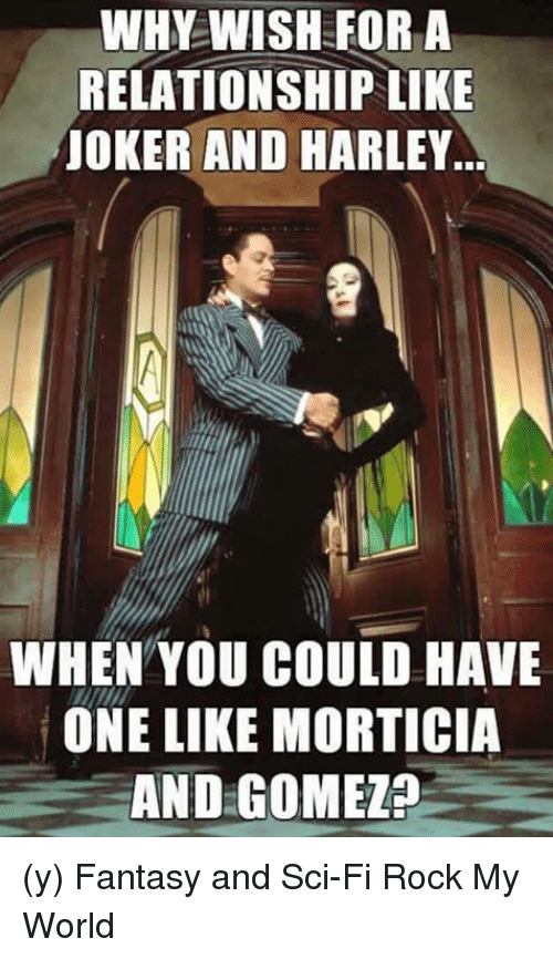 Joker And Harley: WHY WISH FOR A  RELATIONSHIP LIKE  JOKER AND HARLEY.  WHEN YOU COULD HAVE  ONE LIKE MORTICIA  AND GOMEZP (y) Fantasy and Sci-Fi Rock My World