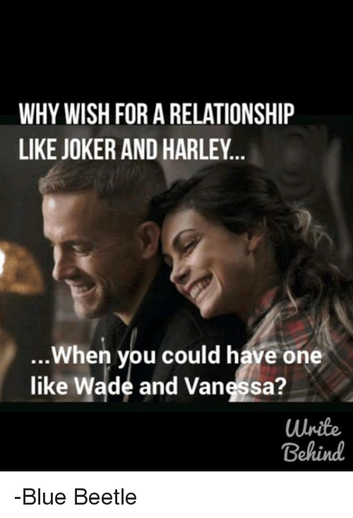 Joker And Harley: WHY WISH FOR A RELATIONSHIP  LIKE JOKER AND HARLEY  When you could have one  like Wade and Vanessa?  Behind -Blue Beetle