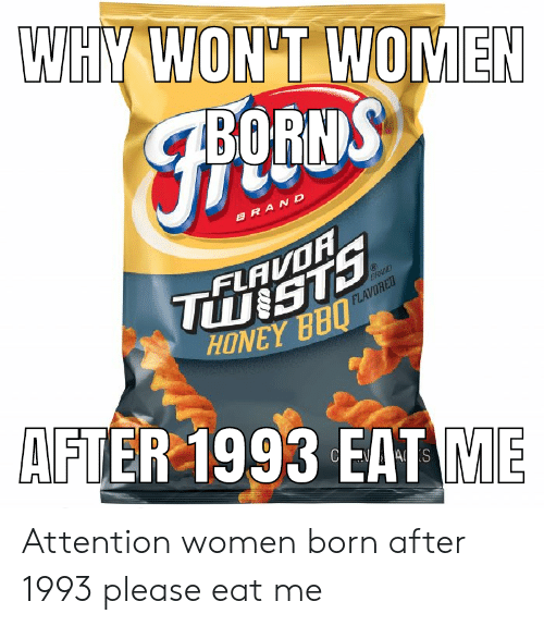 borns: WHY WON'T WOMEN  BORNS  BRAND  TU STS  HONEY BBU  FLAVOR  BRAND  FLAVORED  AFTER 1993 EAT ME  S Attention women born after 1993 please eat me