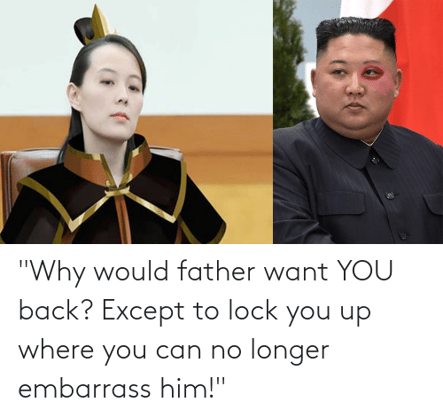 """You Up: """"Why would father want YOU back? Except to lock you up where you can no longer embarrass him!"""""""