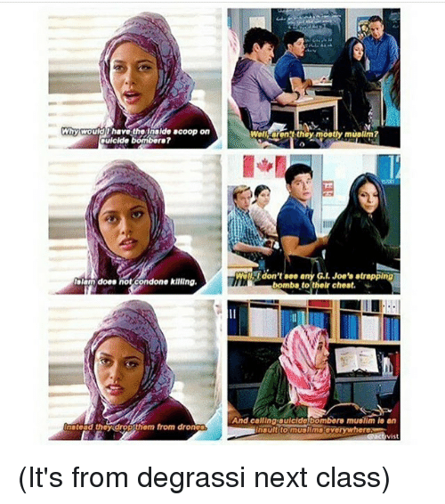 Degrassi: Why would have t  Inside acoop on  ouicide bombers?  lalam does  not condone killing.  nstead they drop them from dron  Wellaon? they mostly muslim?  Wall, don't see any G.l. Joe's strapplng  bombs to their chest.  And callinarauicide bombers muslim an  insult to muslims ave  act vis (It's from degrassi next class)