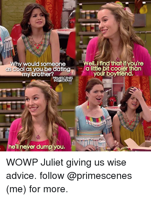 Advice, Dating, and Memes: Why would someone  as cool as you be dating  my brother?  hell never dump you.  Well, find thatif you're  a little bit cooler than  your boyfriend, WOWP Juliet giving us wise advice. follow @primescenes (me) for more.