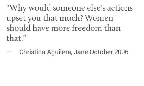 "Jane: ""Why would someone else's actions  upset you that much? Women  should have more freedom than  that.""  -Christina Aguilera, Jane October 2006"