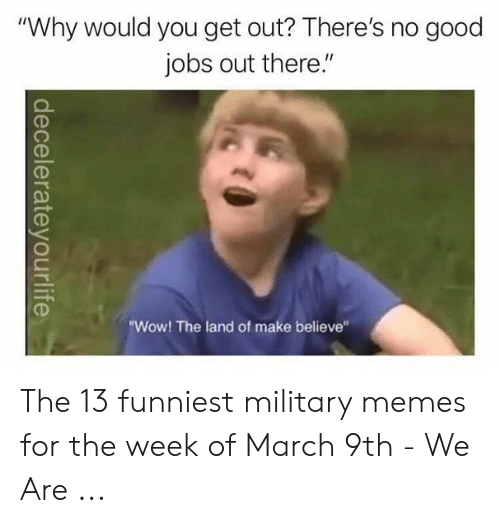 """Stay Woke Meme: """"Why would you get out? There's no good  jobs out there.""""  7  """"Wow! The land of make believe"""" The 13 funniest military memes for the week of March 9th - We Are ..."""
