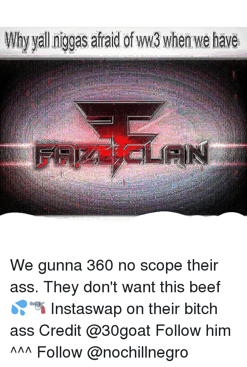 Beef: Why yal niggas afraid ofww3 when we have We gunna 360 no scope their ass. They don't want this beef 💦🔫 Instaswap on their bitch ass Credit @30goat Follow him ^^^ Follow @nochillnegro