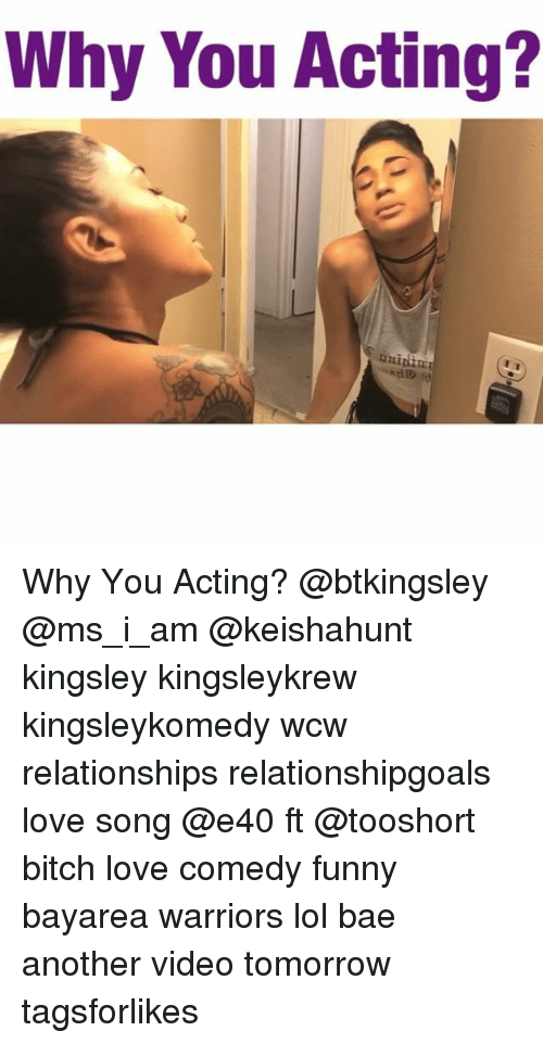 Bae, Bitch, and Funny: Why You Acting?  rnighor Why You Acting? @btkingsley @ms_i_am @keishahunt kingsley kingsleykrew kingsleykomedy wcw relationships relationshipgoals love song @e40 ft @tooshort bitch love comedy funny bayarea warriors lol bae another video tomorrow tagsforlikes