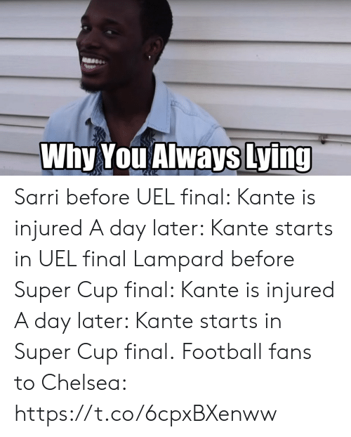 Kante: Why You Always Lying Sarri before UEL final: Kante is injured A day later: Kante starts in UEL final  Lampard before Super Cup final: Kante is injured A day later: Kante starts in Super Cup final.  Football fans to Chelsea: https://t.co/6cpxBXenww