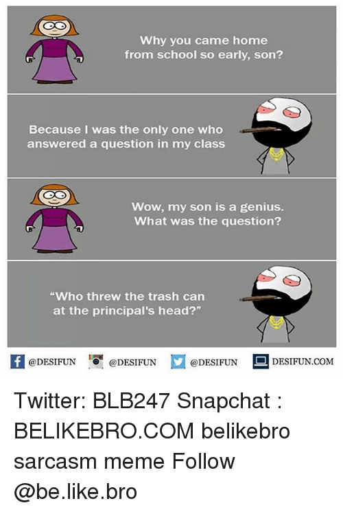 "Be Like, Head, and Meme: Why you came home  from school so early, son?  Because I was the only one who  answered a question in my class  Wow, my son is a genius.  What was the question?  Who threw the trash can  at the principal's head?""  @DESIFUN ig @DESIFUN  DESIFUN.COMM Twitter: BLB247 Snapchat : BELIKEBRO.COM belikebro sarcasm meme Follow @be.like.bro"