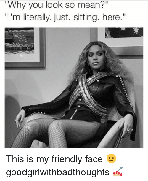 """Memes, Mean, and 🤖: """"Why you look so mean?""""  """"I'm literally. just. sitting. here."""" This is my friendly face 😐 goodgirlwithbadthoughts 💅🏼"""