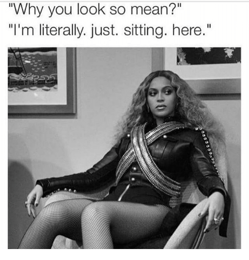 """Mean, Girl Memes, and Why: """"Why you look so mean?""""  """"I'm literally. just. sitting. here."""""""