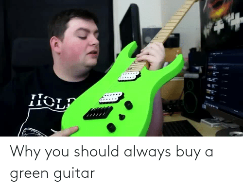 You Should: Why you should always buy a green guitar