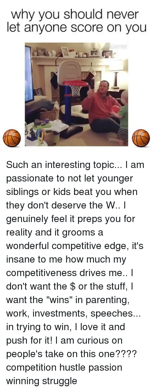 "Love, Memes, and Struggle: why you should never  let anyone score on you Such an interesting topic... I am passionate to not let younger siblings or kids beat you when they don't deserve the W.. I genuinely feel it preps you for reality and it grooms a wonderful competitive edge, it's insane to me how much my competitiveness drives me.. I don't want the $ or the stuff, I want the ""wins"" in parenting, work, investments, speeches... in trying to win, I love it and push for it! I am curious on people's take on this one???? competition hustle passion winning struggle"