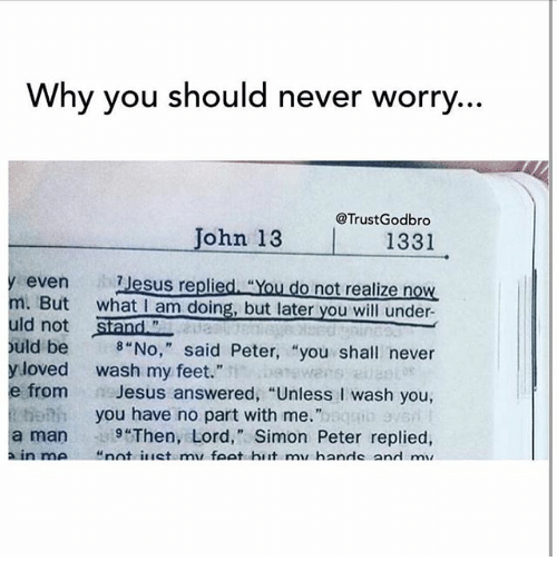 """Jesus, Memes, and Never: Why you should never worry  John 13 @Trust Godbro  1331  even  ab Jesus replied You do not realize n  m. But  what I am doing, but later you will under  Siand  ld not  ould be 8 """"No,"""" said Peter, """"you shall never  y loved wash my feet.""""  e from  Jesus answered, """"Unless l wash you  you have no part with me.""""  a man """"Then, Lord,"""" Simon Peter replied  a in me nnt il let mir foot hiit minhanrle and  ma"""