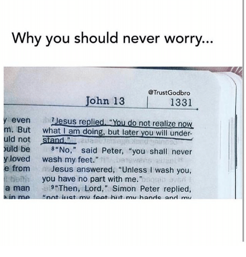 """Jesus, Memes, and Never: Why you should never worry  @Trust Godbro  John 13 1331  even ih 7 Jesus repli  """"You do not realize n  But  what am doing, but later you will under  uld not  Siand  ould be i 8 """"No,"""" said Peter, """"you  shall never  y loved wash my feet.  e from  n Jesus answered, """"Unless l wash you  you have no part with me.""""  a man 9 """"Then, Lord,"""" Simon Peter replied,  a in me nnt intetamu foot hirt mai hanrle and mir"""