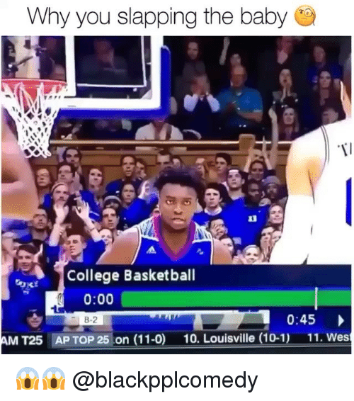 College basketball: Why you slapping the baby  College Basketball  0:00  8-2  0:45  AM T25  AP TOP 25 on (11-0)  10. Louisville (10-1)  11. Wes 😱😱 @blackpplcomedy