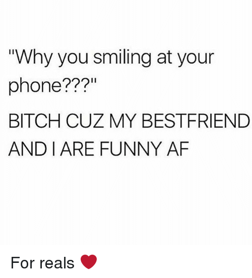 """Af, Bitch, and Funny: """"Why you smiling at your  phone???  BITCH CUZ MY BESTFRIEND  AND I ARE FUNNY AF For reals ❤️"""