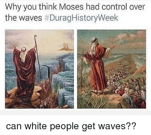 Moses: Why you think Moses had control over  the waves can white people get waves??