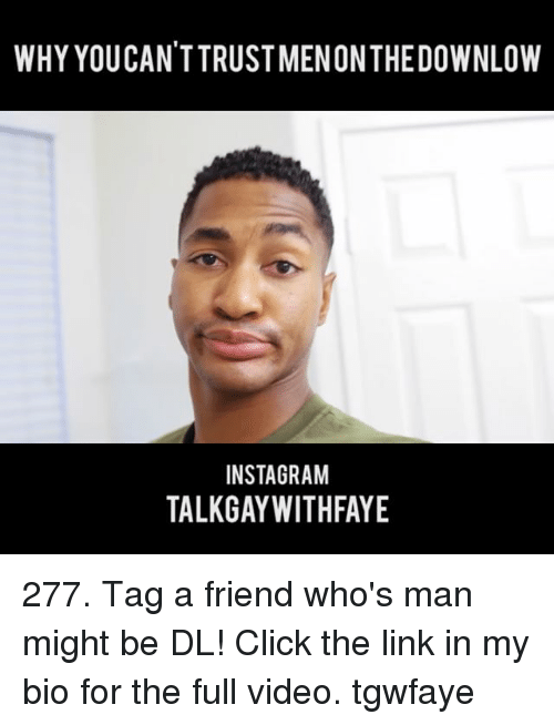 Click, Instagram, and Memes: WHY YOUCAN'TTRUST MENONTHEDOWNLOW  INSTAGRAM  TALKGAYWITHFAYE 277. Tag a friend who's man might be DL! Click the link in my bio for the full video. tgwfaye