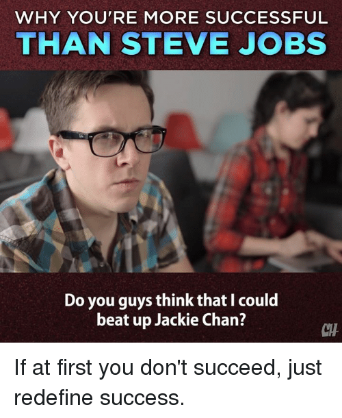 Jackie Chan, Memes, and Steve Jobs: WHY YOU'RE MORE SUCCESSFUL  THAN STEVE JOBS  Do you guys think that I could  beat up Jackie Chan?  CH If at first you don't succeed, just redefine success.