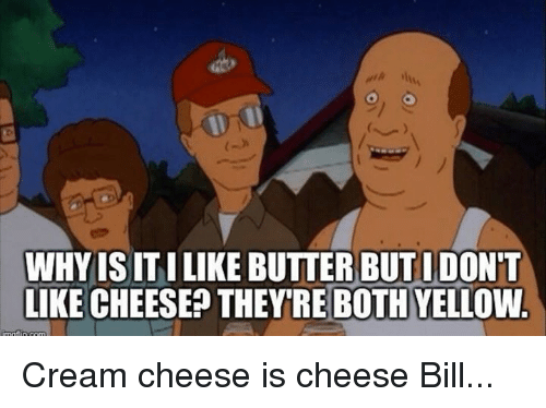 Memes, Bills, and 🤖: WHYISITILIKE BUTTER BUTIDO  LIKE CHEESE? THEY'RE BOTHYELLOW Cream cheese is cheese Bill...