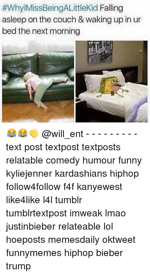 relatability:  #Whyl MissBeingALittlekid Falling  asleep on the couch & waking up in ur  bed the next morning 😂😂👏 @will_ent - - - - - - - - - text post textpost textposts relatable comedy humour funny kyliejenner kardashians hiphop follow4follow f4f kanyewest like4like l4l tumblr tumblrtextpost imweak lmao justinbieber relateable lol hoeposts memesdaily oktweet funnymemes hiphop bieber trump