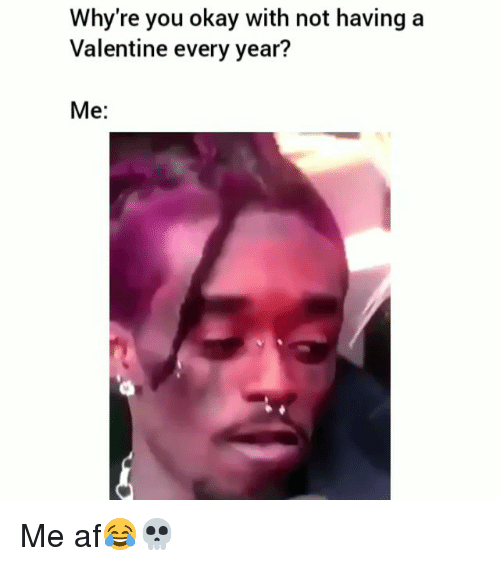Af, Funny, and Okay: Why're you okay with not having a  Valentine every year?  Me: Me af😂💀