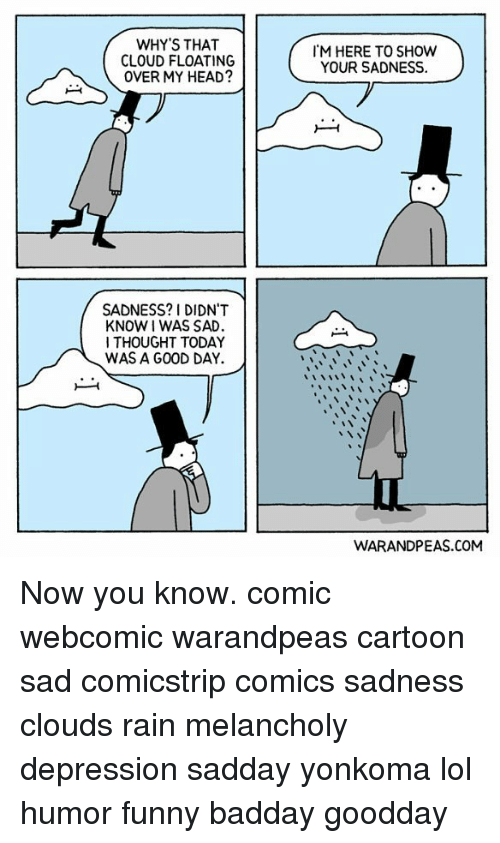 today was a good day: WHY'S THAT  CLOUD FLOATING  OVER MY HEAD?  M HERE TO SHOW  YOUR SADNESS.  SADNESS? 1 DIDN'T  KNOW I WAS SAD  I THOUGHT TODAY  WAS A GOOD DAY.  WARANDPEAS.COM Now you know. comic webcomic warandpeas cartoon sad comicstrip comics sadness clouds rain melancholy depression sadday yonkoma lol humor funny badday goodday