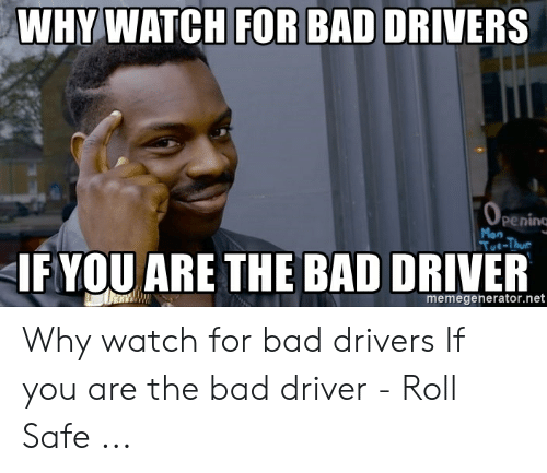 Bad Driver Meme: WHYWATCH FOR BAD DRIVERS  0  penino  Mon  Tue-Thu  IF YOU ARE THE BAD DRIVER  memegenerator.net Why watch for bad drivers If you are the bad driver - Roll Safe ...