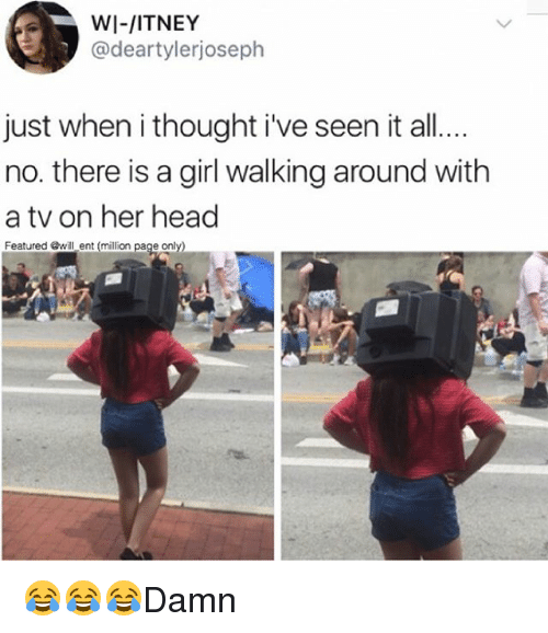 Head, Memes, and Girl: WI-/ITNEY  @deartylerjoseph  just when i thought ive seen it all..  no. there is a girl walking around with  a tv on her head  Featured @will ent (million page 😂😂😂Damn