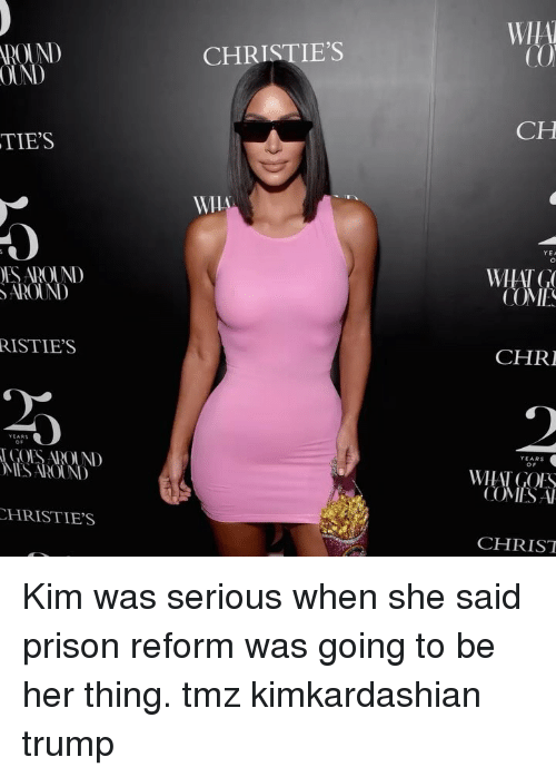 Memes, Prison, and Trump: WIA  ROUND  OUND  CHRISTIE'S  CH  TIE'S  YEA  ES ADOUND  AROUND  WHAT G  CO  ME  RISTIE'S  CHRI  YEARS  o F  GOES AROUND  ES ROUN  WHAT GOLS  COMES A  HRISTIE'S  CHRIST Kim was serious when she said prison reform was going to be her thing. tmz kimkardashian trump