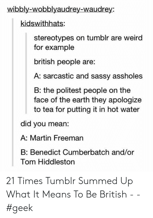 sarcastic: wibbly-wobblyaudrey-waudrey:  kidswithhats:  stereotypes on tumblr are weird  for example  british people are:  A: sarcastic and sassy assholes  B: the politest people on the  face of the earth they apologize  to tea for putting it in hot water  did you mean:  A: Martin Freeman  Benedict Cumberbatch and/or  Tom Hiddleston 21 Times Tumblr Summed Up What It Means To Be British - - #geek