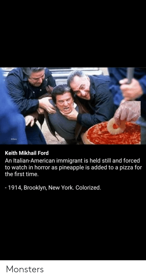 Ford: Wibry  Keith Mikhail Ford  An Italian-American immigrant is held still and forced  to watch in horror as pineapple is added to a pizza for  the first time.  - 1914, Brooklyn, New York. Colorized. Monsters