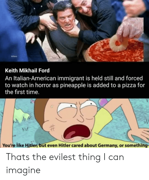 Ford: Wibury  Keith Mikhail Ford  An Italian-American immigrant is held still and forced  to watch in horror as pineapple is added to a pizza for  the first time.  You're like Hitler, but even Hitler cared about Germany, or something Thats the evilest thing I can imagine