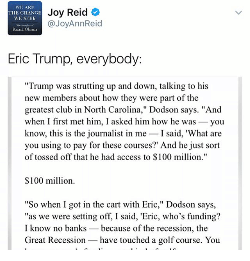"Eric Trump: WIC ARI,  Joy Reid  TIIE CILANGE  WE SEEK  @JoyAnnReid  Barack Obaua  Eric Trump, everybody  ""Trump was strutting up and down, talking to his  new members about how they were part of the  greatest club in North Carolina,"" Dodson says. ""And  when I first met him, I asked him how he was  you  know, this is the journalist in me  I said, 'What are  you using to pay for these courses?' And he just sort  of tossed off that he had access to $100 million.""  $100 million.  ""So when I got in the cart with Eric,"" Dodson says,  ""as we were setting off, I said, 'Eric, who's funding?  I know no banks because of the recession, the  Great Recession have touched a golf course. You"