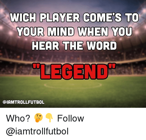 Memes, Word, and Mind: WICH PLAYER COMES TO  YOUR MIND WHEN YOU  HEAR THE WORD  LEGEND  GIAMTROLLFUTBOL Who? 🤔👇 Follow @iamtrollfutbol