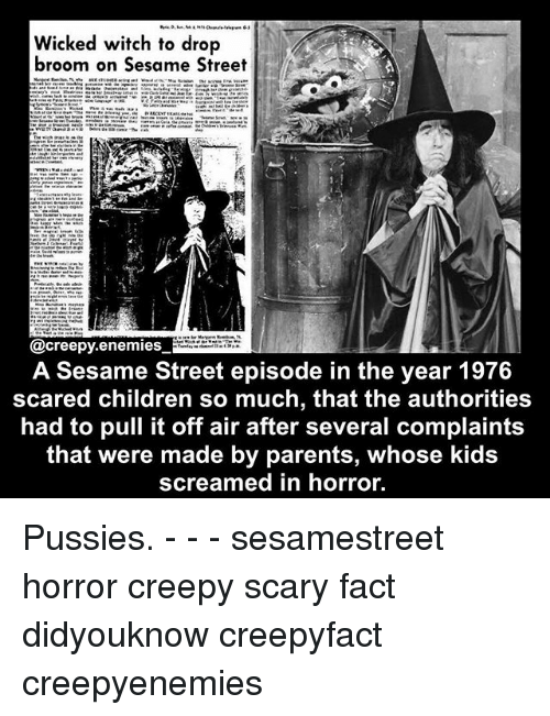 Children, Creepy, and Memes: Wicked witch to drop  broom on Sesame Street  @creepy enemies  A Sesame Street episode in the year 1976  scared children so much, that the authorities  had to pull it off air after several complaints  that were made by parents, whose kids  screamed in horror. Pussies. - - - sesamestreet horror creepy scary fact didyouknow creepyfact creepyenemies