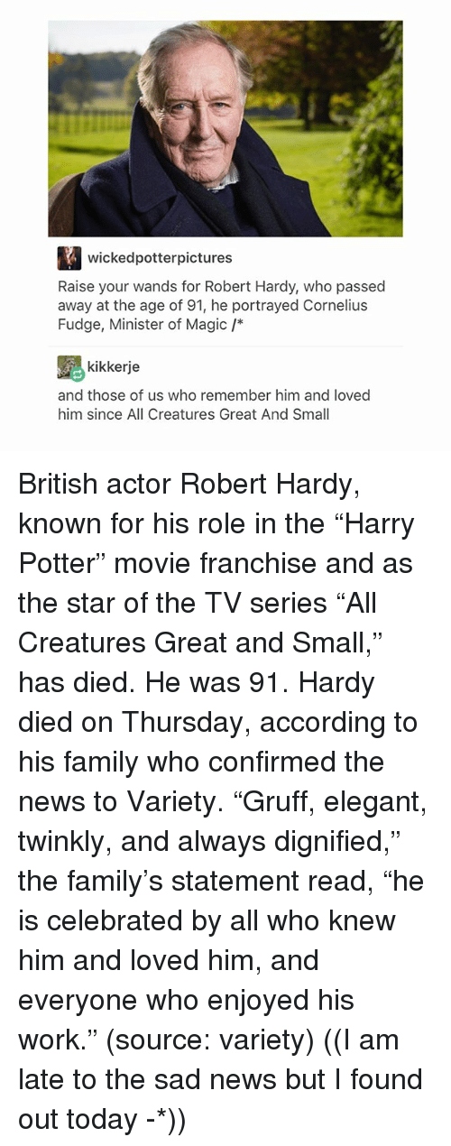 """Family, Memes, and News: wickedpotterpictures  Raise your wands for Robert Hardy, who passed  away at the age of 91, he portrayed Cornelius  Fudge, Minister of Magic /*  kikkerje  and those of us who remember him and loved  him since All Creatures Great And Small British actor Robert Hardy, known for his role in the """"Harry Potter"""" movie franchise and as the star of the TV series """"All Creatures Great and Small,"""" has died. He was 91. Hardy died on Thursday, according to his family who confirmed the news to Variety. """"Gruff, elegant, twinkly, and always dignified,"""" the family's statement read, """"he is celebrated by all who knew him and loved him, and everyone who enjoyed his work."""" (source: variety) ((I am late to the sad news but I found out today -*))"""