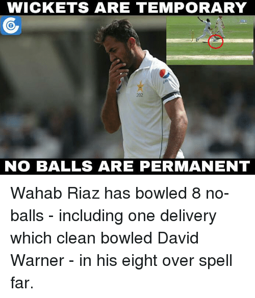 No Balls: WICKETS ARE TEMPORARY  202  NO BALLS ARE PERMANENT Wahab Riaz has bowled 8 no-balls - including one delivery which clean bowled David Warner - in his eight over spell far.