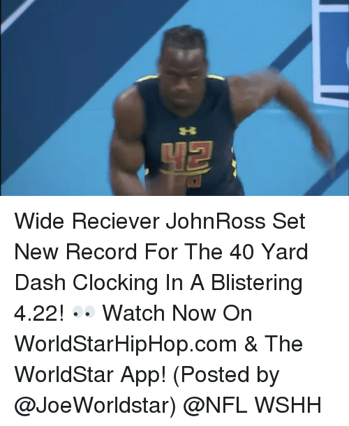 Memes, Worldstarhiphop, and 🤖: Wide Reciever JohnRoss Set New Record For The 40 Yard Dash Clocking In A Blistering 4.22! 👀 Watch Now On WorldStarHipHop.com & The WorldStar App! (Posted by @JoeWorldstar) @NFL WSHH
