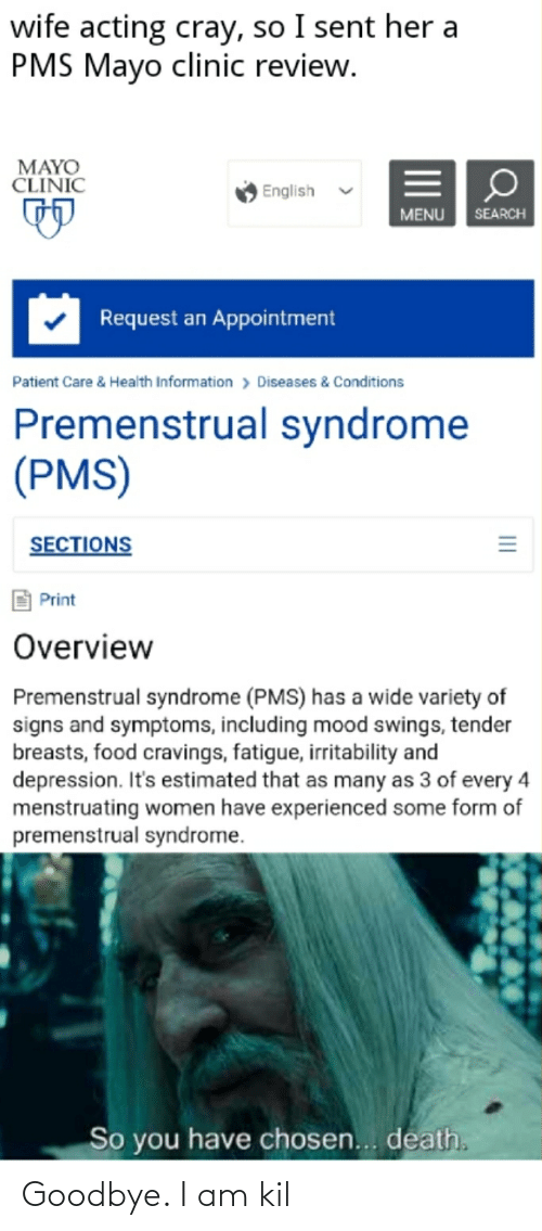 Cravings: wife acting cray, so I sent her a  PMS Mayo clinic review.  MAYO  CLINIC  English  MENU  SEARCH  Request an Appointment  > Diseases & Conditions  Patient Care & Health Information  Premenstrual syndrome  (PMS)  SECTIONS  Print  Overview  Premenstrual syndrome (PMS) has a wide variety of  signs and symptoms, including mood swings, tender  breasts, food cravings, fatigue, irritability and  depression. It's estimated that as many as 3 of every 4  menstruating women have experienced some form of  premenstrual syndrome.  So you have chosen... death.  II Goodbye. I am kil