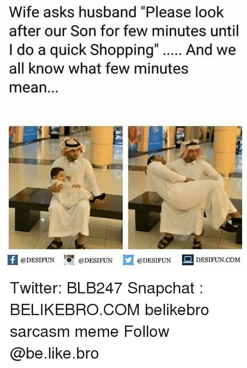 """Be Like, Meme, and Memes: Wife asks husband """"Please look  after our Son for few minutes until  I do a quick Shopping"""". And we  all know what few minutes  mean.  困@DESIFUN 증@DESIFUN  @DESIFUN-DESIFUN.COM Twitter: BLB247 Snapchat : BELIKEBRO.COM belikebro sarcasm meme Follow @be.like.bro"""