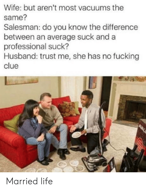 Married Life: Wife: but aren't most vacuums the  same?  Salesman: do you know the difference  between an average suck and a  professional suck?  Husband: trust me, she has no fucking  clue  PNAL Married life