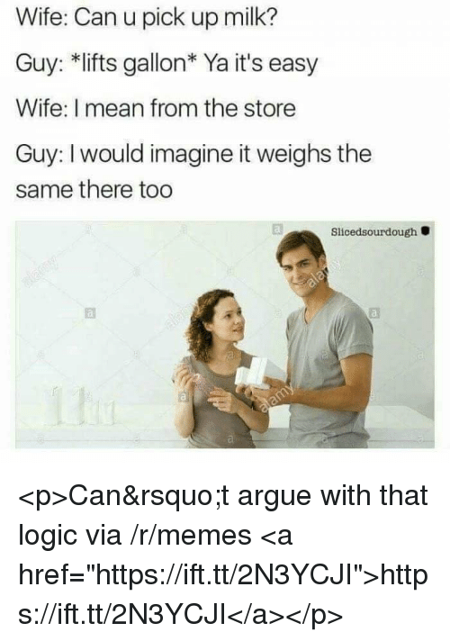 "Arguing, Logic, and Memes: Wife: Can u pick up milk?  Guy: *lifts gallon* Ya it's easy  Wife: I mean from the store  Guy: I would imagine it weighs the  same there too  Slicedsourdough <p>Can't argue with that logic via /r/memes <a href=""https://ift.tt/2N3YCJI"">https://ift.tt/2N3YCJI</a></p>"
